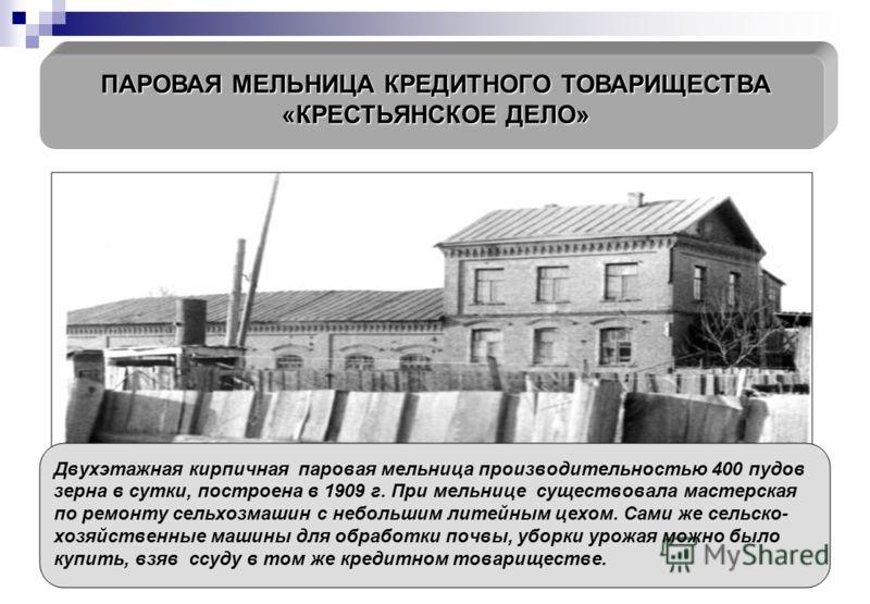 ПАРОВАЯ МЕЛЬНИЦА КРЕДИТНОГО ТОВАРИЩЕСТВА «КРЕСТЬЯНСКОЕ ДЕЛО» Двухэтажная кирпичная паровая мельница производительностью 400 пудов зерна в сутки, построена в 1909 г. При мельнице существовала мастерская по ремонту сельхозмашин с небольшим литейным цех