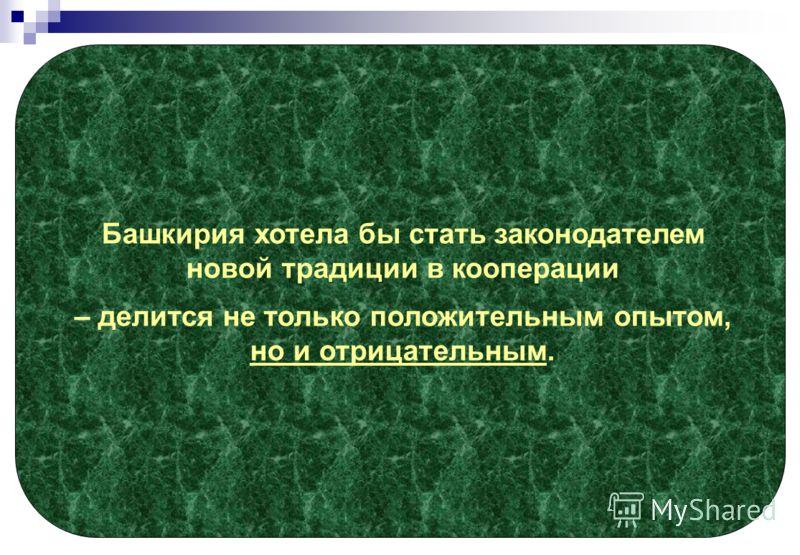 Башкирия хотела бы стать законодателем новой традиции в кооперации – делится не только положительным опытом, но и отрицательным.