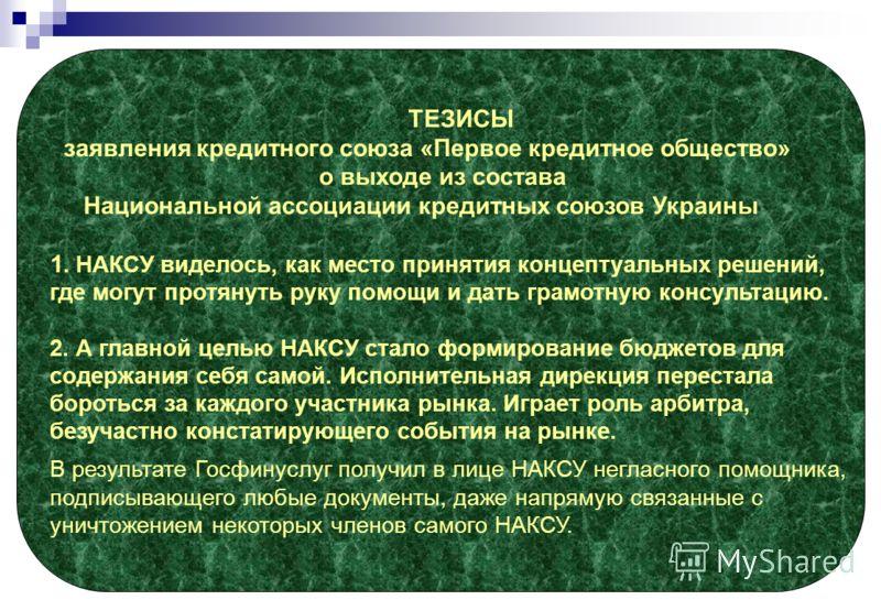 ТЕЗИСЫ заявления кредитного союза «Первое кредитное общество» о выходе из состава Национальной ассоциации кредитных союзов Украины 1. НАКСУ виделось, как место принятия концептуальных решений, где могут протянуть руку помощи и дать грамотную консульт