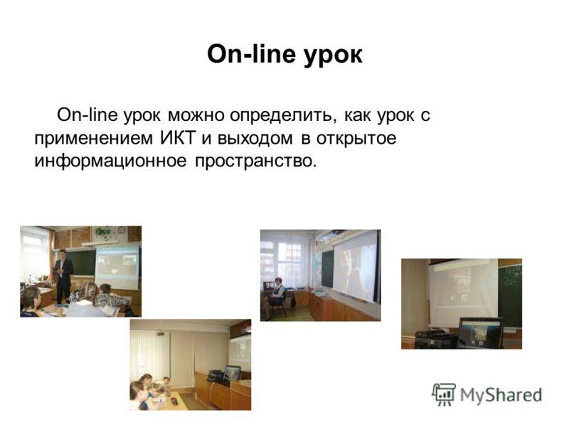 Оn-line урок Оn-line урок можно определить, как урок с применением ИКТ и выходом в открытое информационное пространство.