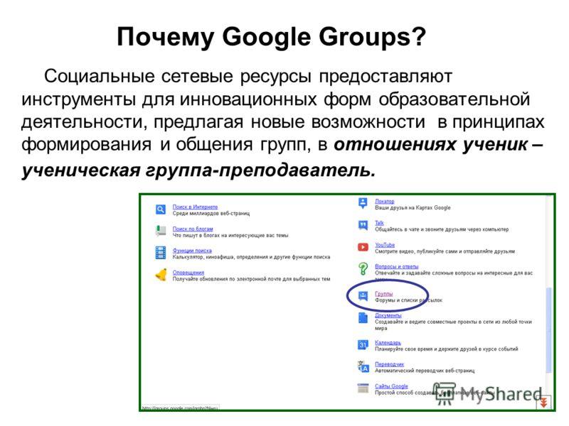 Почему Google Groups? Социальные сетевые ресурсы предоставляют инструменты для инновационных форм образовательной деятельности, предлагая новые возможности в принципах формирования и общения групп, в отношениях ученик – ученическая группа-преподавате