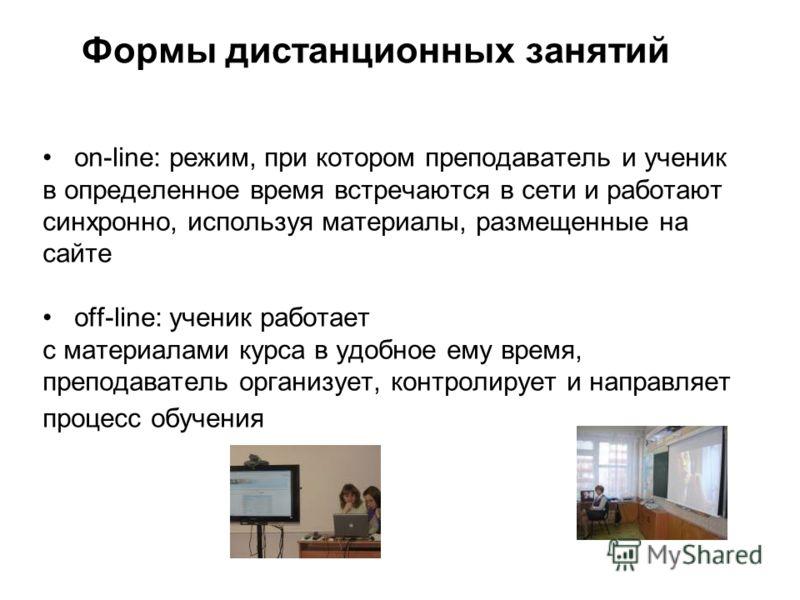 Формы дистанционных занятий on-line: режим, при котором преподаватель и ученик в определенное время встречаются в сети и работают синхронно, используя материалы, размещенные на сайте off-line: ученик работает с материалами курса в удобное ему время,