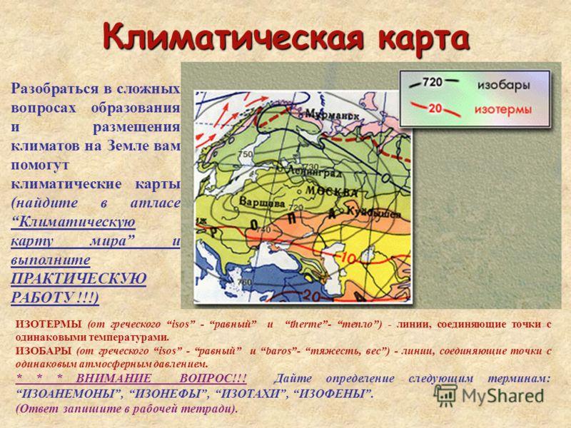 Климатическая карта Разобраться в сложных вопросах образования и размещения климатов на Земле вам помогут климатические карты (найдите в атласе Климатическую карту мира и выполните ПРАКТИЧЕСКУЮ РАБОТУ !!!) ИЗОТЕРМЫ (от греческого isos - равный и ther