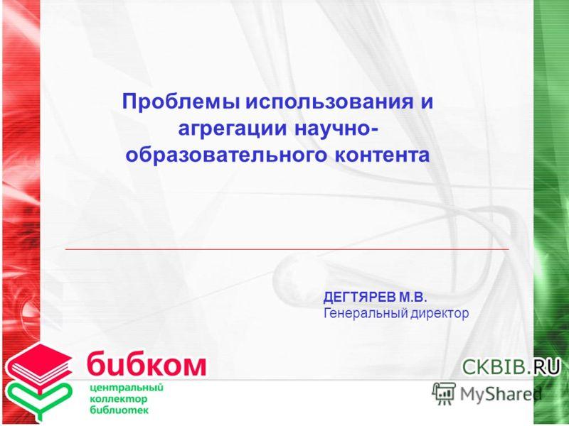 Проблемы использования и агрегации научно- образовательного контента ДЕГТЯРЕВ М.В. Генеральный директор