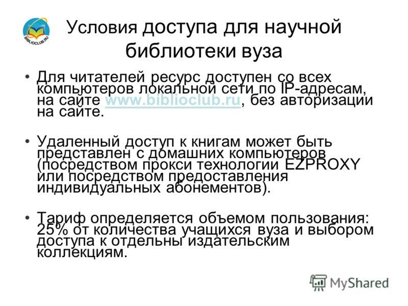 Для читателей ресурс доступен со всех компьютеров локальной сети по IP-адресам, на сайте www.biblioclub.ru, без авторизации на сайте. Удаленный доступ к книгам может быть представлен с домашних компьютеров (посредством прокси технологии EZPROXY или п