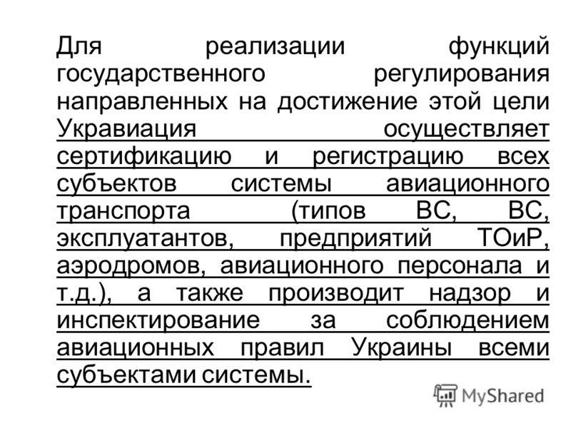 Для реализации функций государственного регулирования направленных на достижение этой цели Укравиация осуществляет сертификацию и регистрацию всех субъектов системы авиационного транспорта (типов ВС, ВС, эксплуатантов, предприятий ТОиР, аэродромов, а