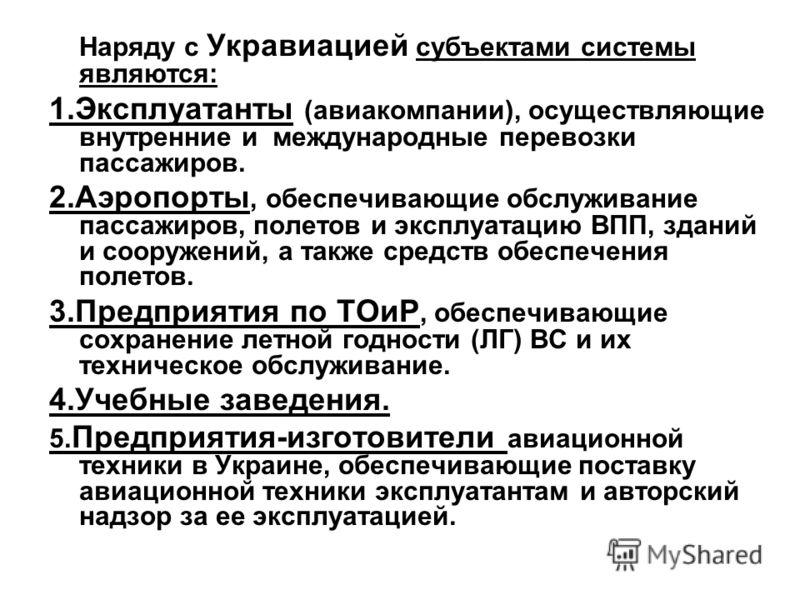Наряду с Укравиацией cубъектами системы являются: 1.Эксплуатанты (авиакомпании), осуществляющие внутренние и международные перевозки пассажиров. 2.Аэропорты, обеспечивающие обслуживание пассажиров, полетов и эксплуатацию ВПП, зданий и сооружений, а т