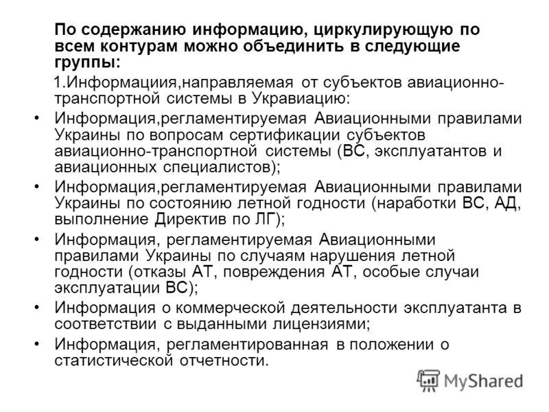 По содержанию информацию, циркулирующую по всем контурам можно объединить в следующие группы: 1.Информациия,направляемая от субъектов авиационно- транспортной системы в Укравиацию: Информация,регламентируемая Авиационными правилами Украины по вопроса