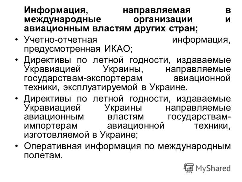 Информация, направляемая в международные организации и авиационным властям других стран; Учетно-отчетная информация, предусмотренная ИКАО; Директивы по летной годности, издаваемые Укравиацией Украины, направляемые государствам-экспортерам авиационной
