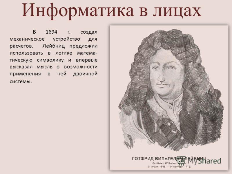 Информатика в лицах В 1694 г. создал механическое устройство для расчетов. Лейбниц предложил использовать в логике матема- тическую символику и впервые высказал мысль о возможности применения в ней двоичной системы.