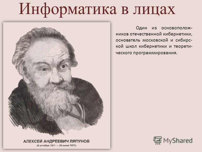 Информатика в лицах Один из основополож- ников отечественной кибернетики, основатель московской и сибирс- кой школ кибернетики и теорети- ческого программирования.