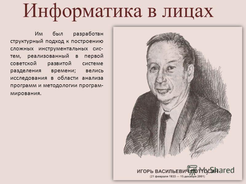 Информатика в лицах Им был разработан структурный подход к построению сложных инструментальных сис- тем, реализованный в первой советской развитой системе разделения времени; велись исследования в области анализа программ и методологии програм- миров