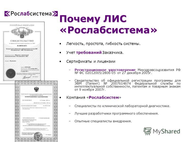 Почему ЛИС «Рослабсистема» Легкость, простота, гибкость системы. Учет требований Заказчика. Сертификаты и лицензии –Регистрационное удостоверение Минздравсоцразвития РФ ФС 02012005/2806-05 от 27 декабря 2005г. –Свидетельство об официальной регистраци