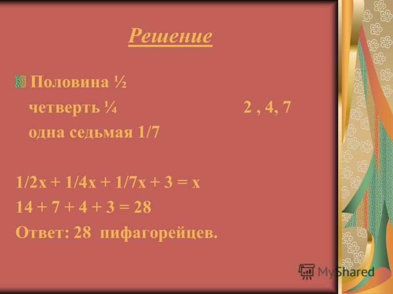 Решение Половина ½ четверть ¼ 2, 4, 7 одна седьмая 1/7 1/2х + 1/4х + 1/7х + 3 = х 14 + 7 + 4 + 3 = 28 Ответ: 28 пифагорейцев.