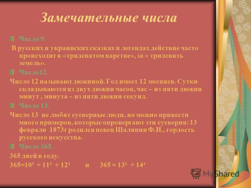 Замечательные числа Число 9. В русских и украинских сказках и легендах действие часто происходит в «тридевятом царстве», за « тридевять земель». Число12. Число 12 называют дюжиной. Год имеет 12 месяцев. Сутки складываются из двух дюжин часов, час – и