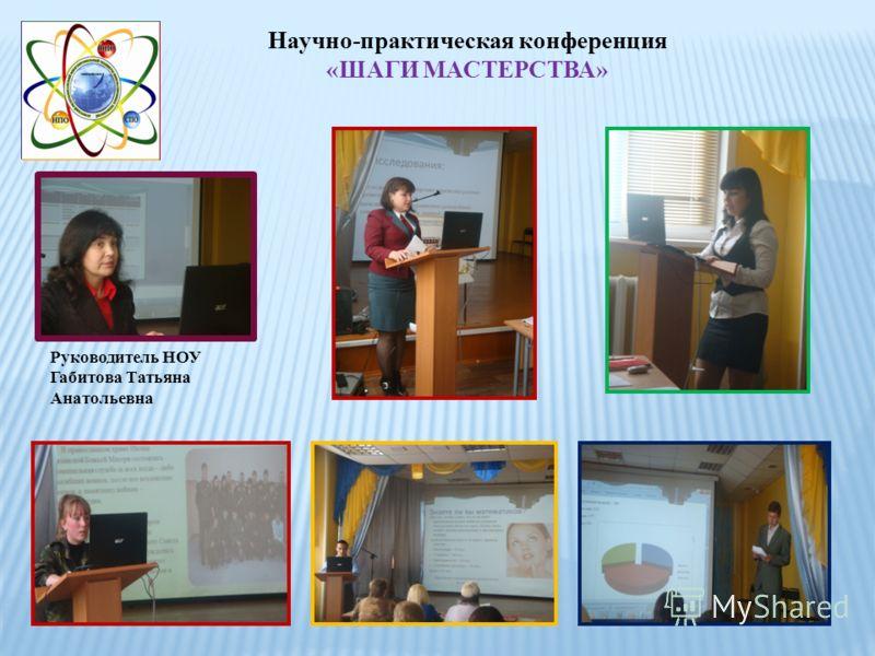 Научно-практическая конференция «ШАГИ МАСТЕРСТВА» Руководитель НОУ Габитова Татьяна Анатольевна