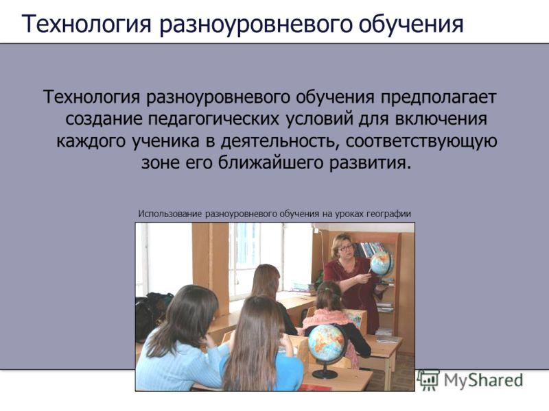 Технология разноуровневого обучения Технология разноуровневого обучения предполагает создание педагогических условий для включения каждого ученика в деятельность, соответствующую зоне его ближайшего развития. Использование разноуровневого обучения на