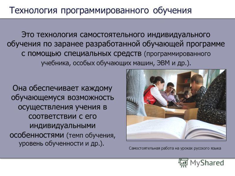 Технология программированного обучения Это технология самостоятельного индивидуального обучения по заранее разработанной обучающей программе с помощью специальных средств (программированного учебника, особых обучающих машин, ЭВМ и др.). Она обеспечив