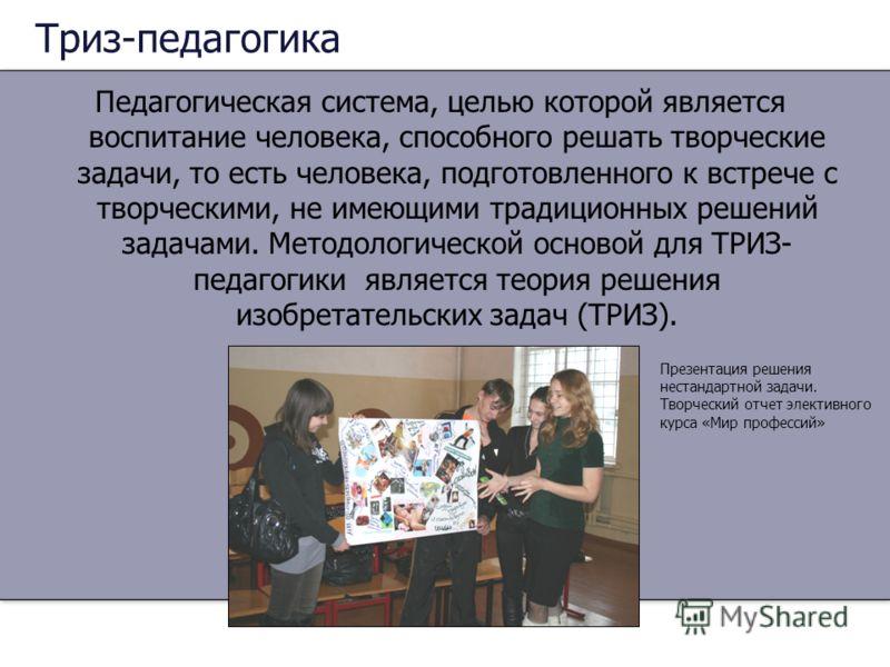 Триз-педагогика Педагогическая система, целью которой является воспитание человека, способного решать творческие задачи, то есть человека, подготовленного к встрече с творческими, не имеющими традиционных решений задачами. Методологической основой дл