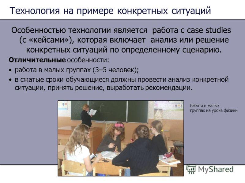 Технология на примере конкретных ситуаций Особенностью технологии является работа с сase studies (с «кейсами»), которая включает анализ или решение конкретных ситуаций по определенному сценарию. Отличительные особенности: работа в малых группах (3–5