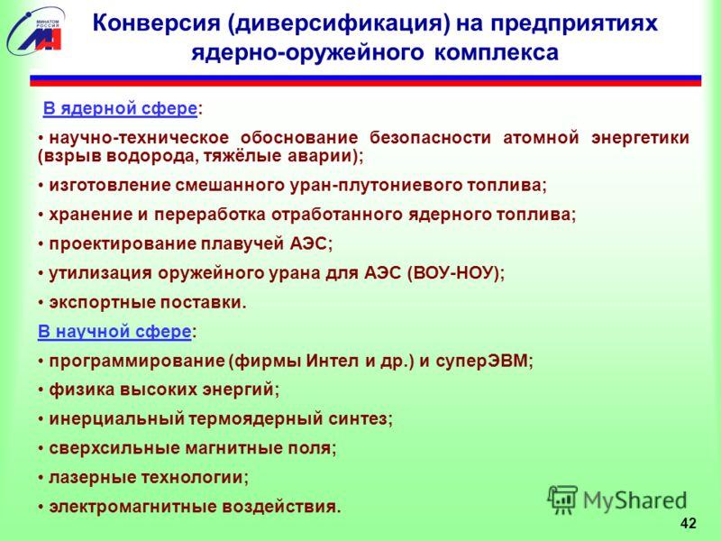 Конверсия (диверсификация) на предприятиях ядерно-оружейного комплекса В ядерной сфере: научно-техническое обоснование безопасности атомной энергетики (взрыв водорода, тяжёлые аварии); изготовление смешанного уран-плутониевого топлива; хранение и пер