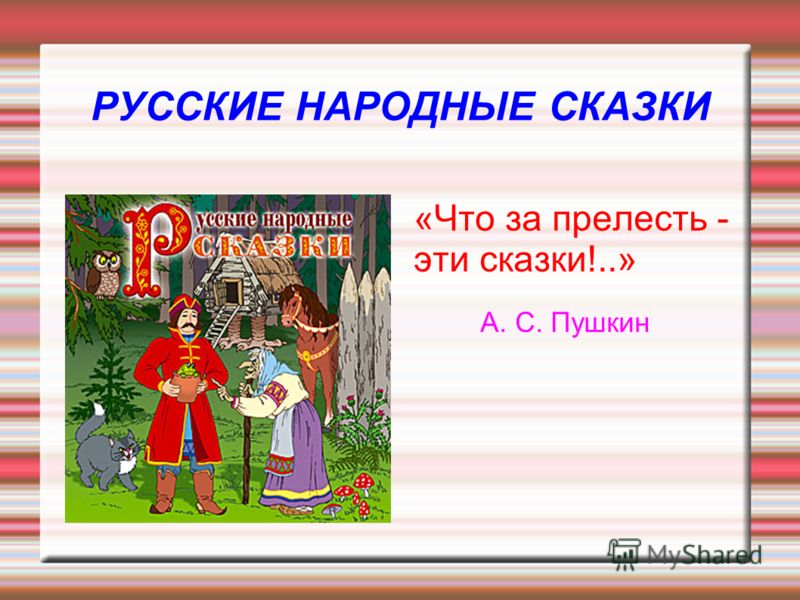 РУССКИЕ НАРОДНЫЕ СКАЗКИ «Что за прелесть - эти сказки!..» А. С. Пушкин