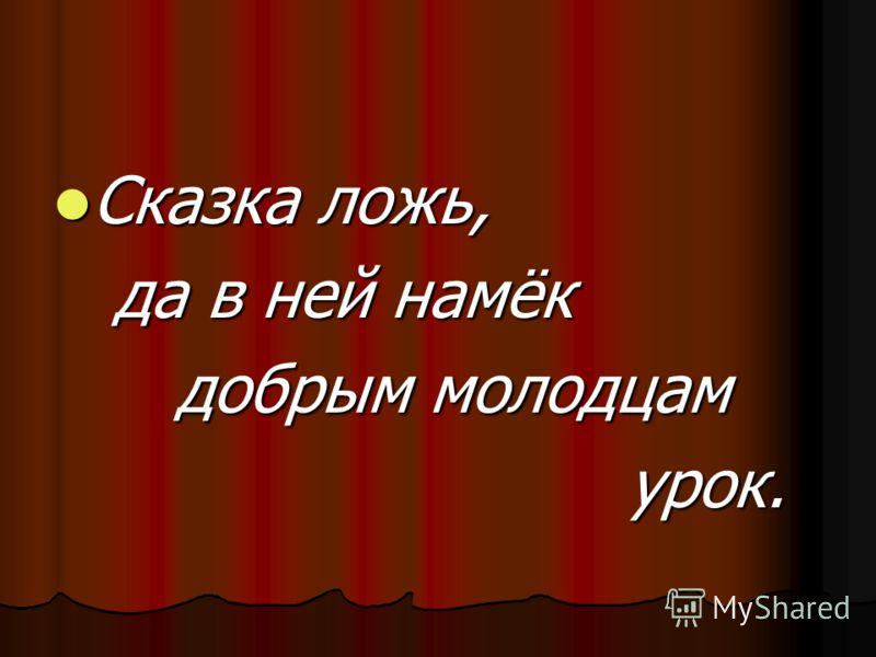 Сказка ложь, Сказка ложь, да в ней намёк да в ней намёк добрым молодцам добрым молодцам урок. урок.