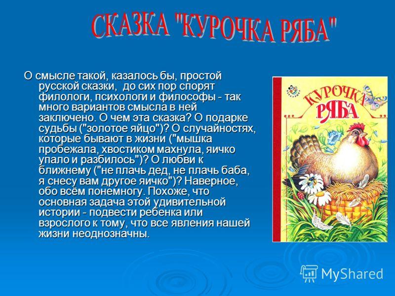 О смысле такой, казалось бы, простой русской сказки, до сих пор спорят филологи, психологи и философы - так много вариантов смысла в ней заключено. О чем эта сказка? О подарке судьбы (