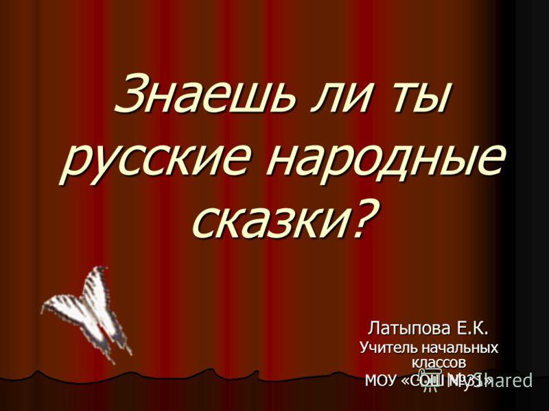 Знаешь ли ты русские народные сказки? Латыпова Е.К. Учитель начальных классов МОУ «СОШ 31»