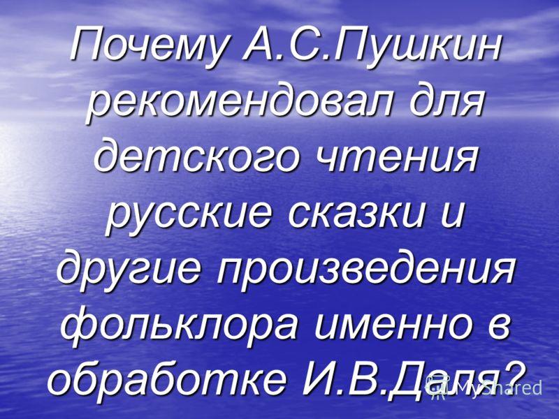 Почему А.С.Пушкин рекомендовал для детского чтения русские сказки и другие произведения фольклора именно в обработке И.В.Даля?