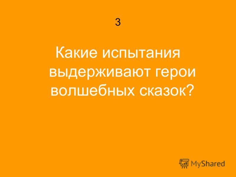 3 Какие испытания выдерживают герои волшебных сказок?