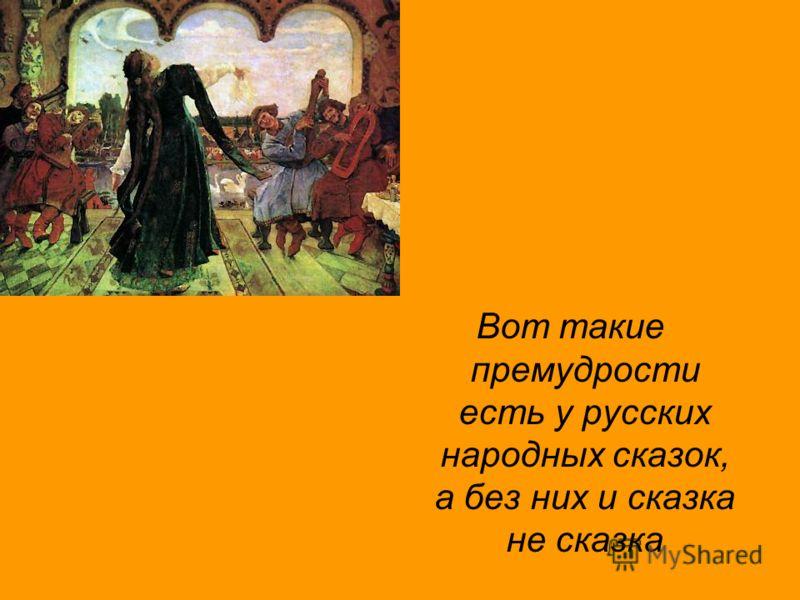 Вот такие премудрости есть у русских народных сказок, а без них и сказка не сказка