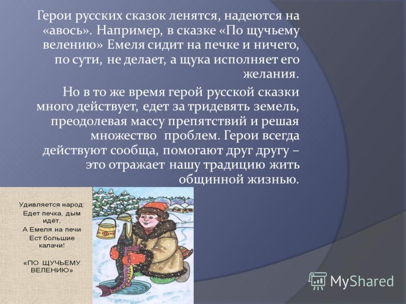 Герои русских сказок ленятся, надеются на «авось». Например, в сказке «По щучьему велению» Емеля сидит на печке и ничего, по сути, не делает, а щука исполняет его желания. Но в то же время герой русской сказки много действует, едет за тридевять земел