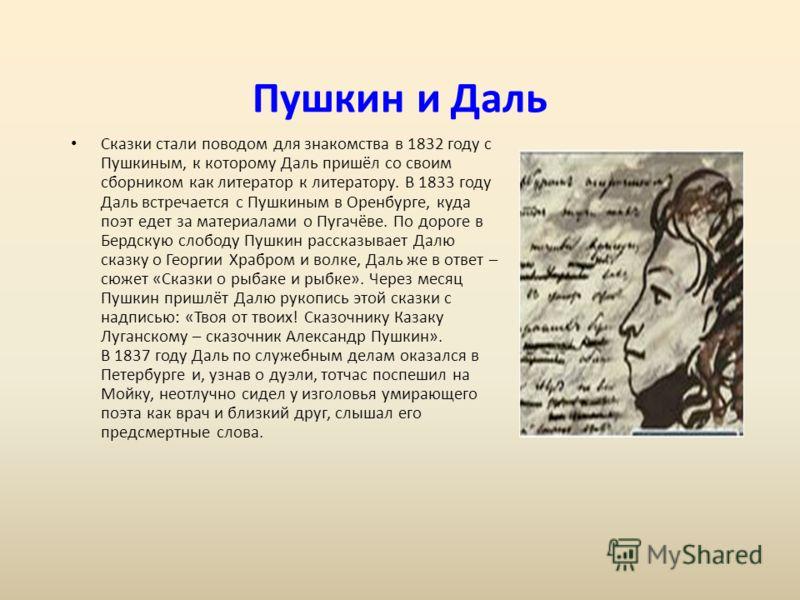 Пушкин и Даль Сказки стали поводом для знакомства в 1832 году с Пушкиным, к которому Даль пришёл со своим сборником как литератор к литератору. В 1833 году Даль встречается с Пушкиным в Оренбурге, куда поэт едет за материалами о Пугачёве. По дороге в