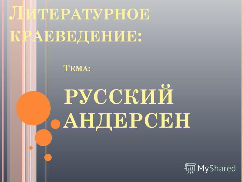 Т ЕМА : РУССКИЙ АНДЕРСЕН Л ИТЕРАТУРНОЕ КРАЕВЕДЕНИЕ :