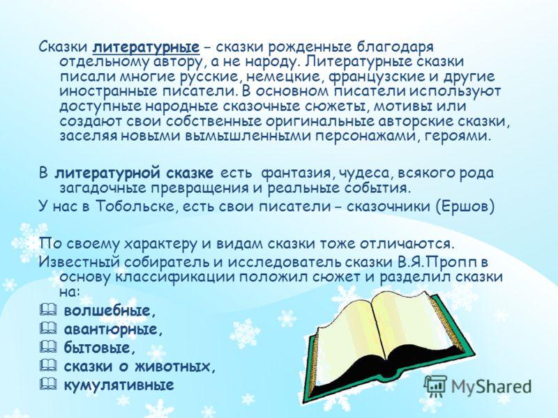 Сказки литературные – сказки рожденные благодаря отдельному автору, а не народу. Литературные сказки писали многие русские, немецкие, французские и другие иностранные писатели. В основном писатели используют доступные народные сказочные сюжеты, мотив