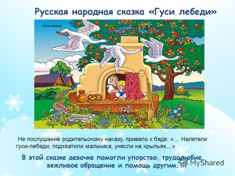 Русская народная сказка «Гуси лебеди» Не послушание родительскому наказу, привело к беде. «… Налетели гуси-лебеди, подхватили мальчика, унесли на крыльях…» В этой сказке девочке помогли упорство, трудолюбие, вежливое обращение и помощь другим.