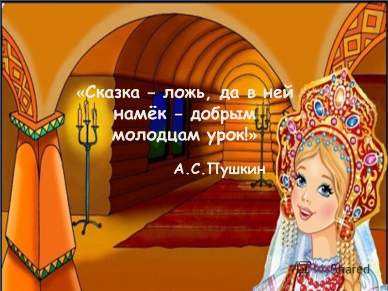 « Сказка – ложь, да в ней намёк – добрым молодцам урок! » А.С.Пушкин