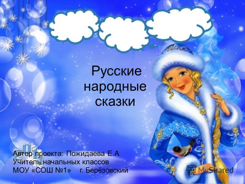 Русские народные сказки Автор проекта: Пожидаева Е.А Учитель начальных классов МОУ «СОШ 1» г. Берёзовский