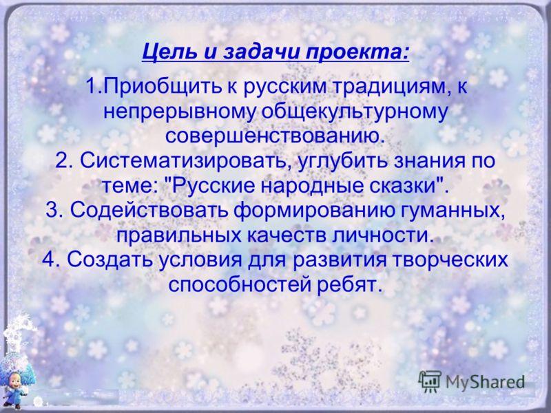 Цель и задачи проекта: 1.Приобщить к русским традициям, к непрерывному общекультурному совершенствованию. 2. Систематизировать, углубить знания по теме: