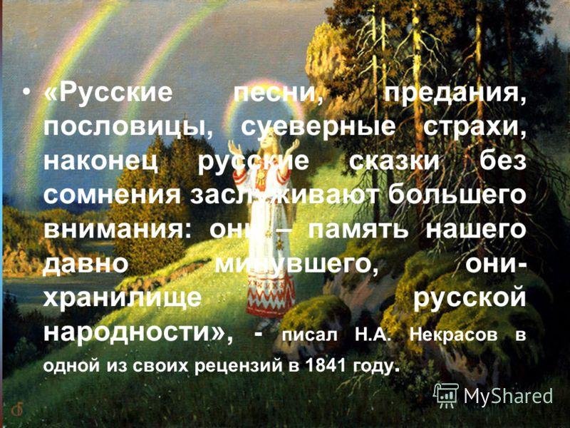 «Русские песни, предания, пословицы, суеверные страхи, наконец русские сказки без сомнения заслуживают большего внимания: они – память нашего давно минувшего, они- хранилище русской народности», - писал Н.А. Некрасов в одной из своих рецензий в 1841