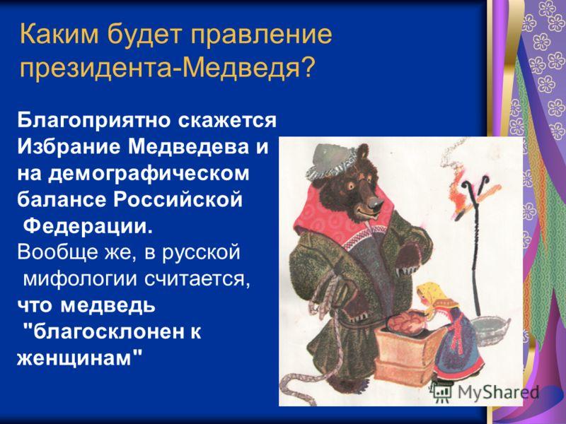 Каким будет правление президента-Медведя? Благоприятно скажется Избрание Медведева и на демографическом балансе Российской Федерации. Вообще же, в русской мифологии считается, что медведь благосклонен к женщинам