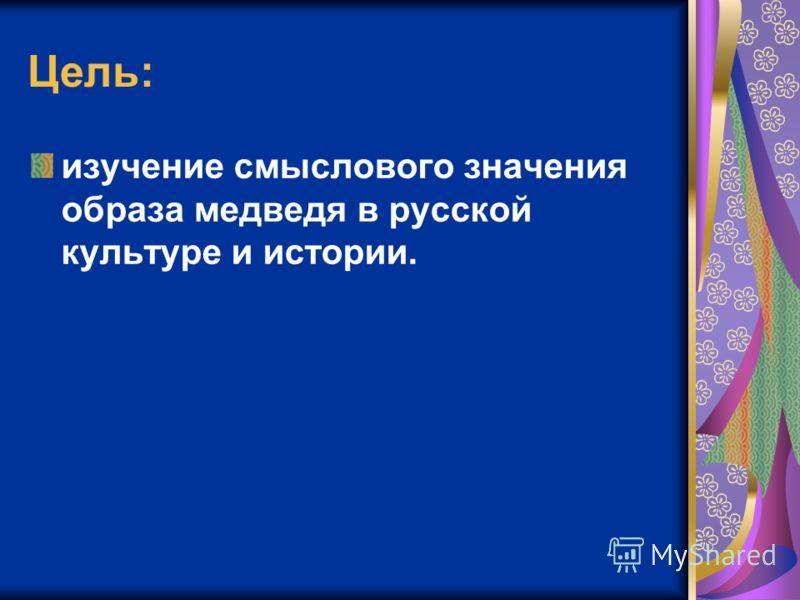 Цель: изучение смыслового значения образа медведя в русской культуре и истории.