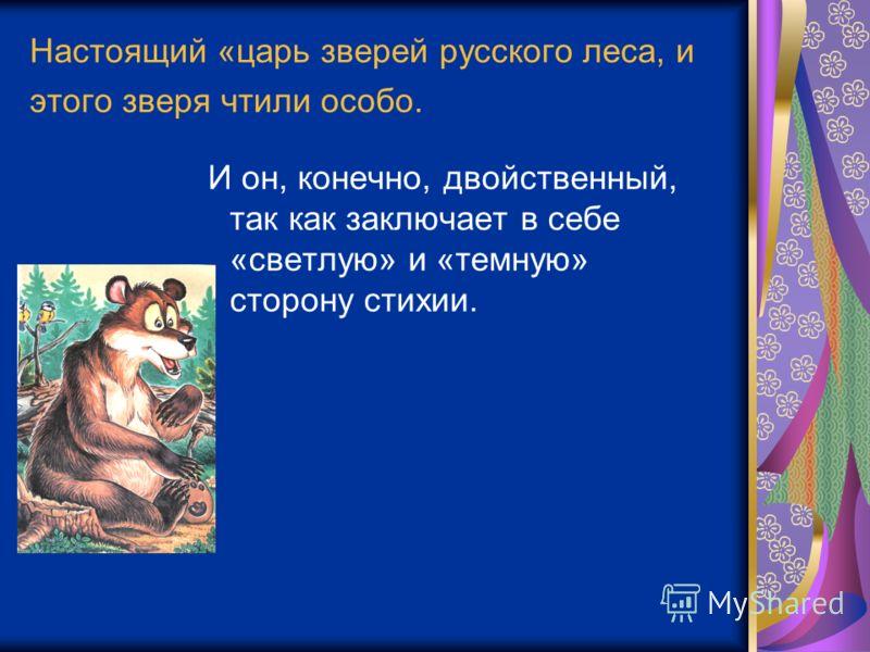 Настоящий «царь зверей русского леса, и этого зверя чтили особо. И он, конечно, двойственный, так как заключает в себе «светлую» и «темную» сторону стихии.