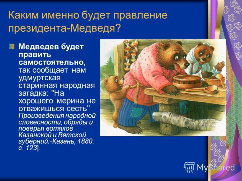 Каким именно будет правление президента-Медведя? Медведев будет править самостоятельно, так сообщает нам удмуртская старинная народная загадка: