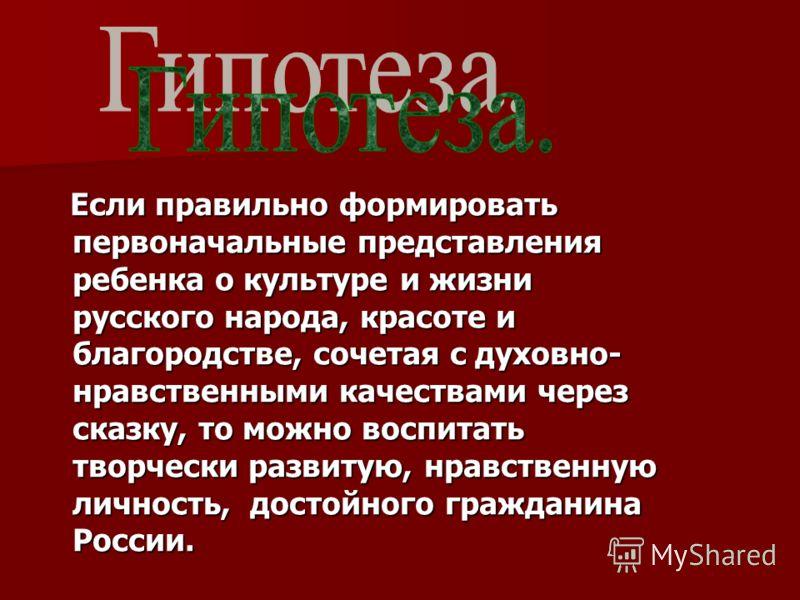 Если правильно формировать первоначальные представления ребенка о культуре и жизни русского народа, красоте и благородстве, сочетая с духовно- нравственными качествами через сказку, то можно воспитать творчески развитую, нравственную личность, достой