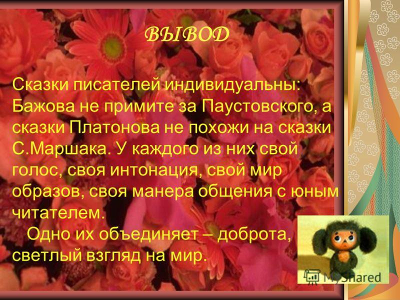 Сказки писателей индивидуальны: Бажова не примите за Паустовского, а сказки Платонова не похожи на сказки С.Маршака. У каждого из них свой голос, своя интонация, свой мир образов, своя манера общения с юным читателем. Одно их объединяет – доброта, св