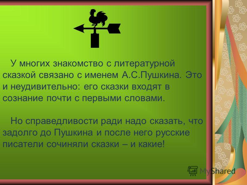 У многих знакомство с литературной сказкой связано с именем А.С.Пушкина. Это и неудивительно: его сказки входят в сознание почти с первыми словами. Но справедливости ради надо сказать, что задолго до Пушкина и после него русские писатели сочиняли ска