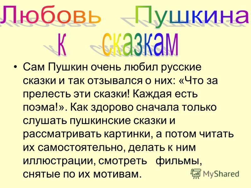 Сам Пушкин очень любил русские сказки и так отзывался о них: «Что за прелесть эти сказки! Каждая есть поэма!». Как здорово сначала только слушать пушкинские сказки и рассматривать картинки, а потом читать их самостоятельно, делать к ним иллюстрации,