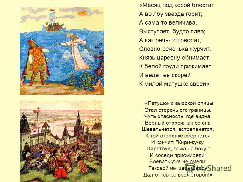 «Месяц под косой блестит, А во лбу звезда горит; А сама-то величава, Выступает, будто пава; А как речь-то говорит, Словно реченька журчит. Князь царевну обнимает, К белой груди прижимает И ведет ее скорей К милой матушке своей». «Петушок с высокой сп